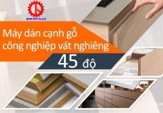 Máy dán cạnh gỗ công nghiệp vát nghiêng 45 độ